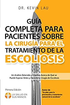 Guía completa para pacientes sobre la cirugía para el tratamiento de la escoliosis: Un análisis detenido y objetivo acerca de qué se puede esperar antes ... la cirugía de escoliosis (Spanish Edition) by [Lau, Kevin]