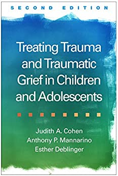 Treating Trauma and Traumatic Grief in Children and Adolescents, Second Edition by [Cohen, Judith A., Mannarino, Anthony P., Deblinger, Esther]