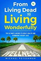 From Living Dead to Living Wonderfully: The Ultimate Answer to Great Health and Permanent Weight Loss (Volume 1) [並行輸入品]