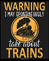 Warning I May Spoontaneously Take about Trains: Funny Cute Notebook, College Ruled Blank Lined Book, Composition Book for School Diary, Christmas Birthday Gifts