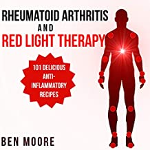 Rheumatoid Arthritis and Red Light Therapy: 30 Day Complete Beginners Guide to Healing Inflammation, Chronic Pain and Rheumatoid Arthritis