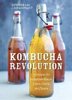 Kombucha Revolution: 75 Recipes for Homemade Brews, Fixers, Elixirs, and Mixers by [Lee, Stephen, Koopman, Ken]