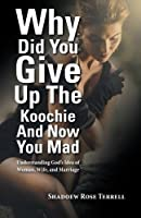 Why Did You Give Up the Koochie and Now You Mad: Understanding God's Idea of Woman, Wife, and Marriage