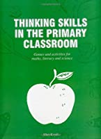 Thinking Skills in the Primary Classroom: Games and Activities for Maths, Literacy and Science