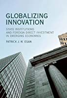 Globalizing Innovation: State Institutions and Foreign Direct Investment in Emerging Economies (The MIT Press)
