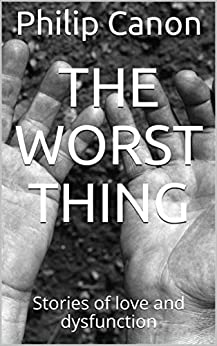 The worst thing: Stories of love and dysfunction by [Canon, Philip]