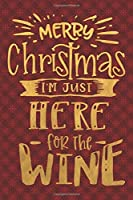 Merry Christmas I'm Just Here For The Wine: Funny Lined Notebook for Red Christmas Wine Party (Stocking Stuffer Novelty Gift Notebooks)