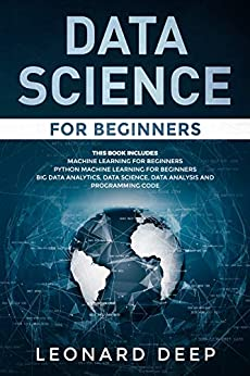 Data Science for Beginners: This Book Includes - Machine Learning for Beginners + Python Machine Learning for Beginners - Big Data Analytics, Data Science, Data Analysis and Programming Code by [Deep, Leonard]