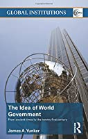 The Idea of World Government: From ancient times to the twenty-first century (Global Institutions)