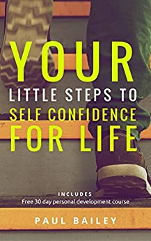 """Your Little Steps to Self Confidence for Life: Includes a free 30 day personal development course """"Little Steps"""" by [Bailey, Paul]"""