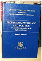Professors, Patronage and Politics: The Aberdeen Universities in the Eighteenth Century (Quincentennial Studies in the History of the University of)