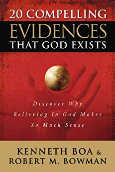 20 Compelling Evidences That God Exists: Discover Why Believing in God Makes So Much Sense by [Boa, Ken, Bowman, Jr., Robert M.]