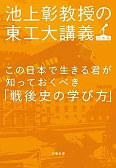 [池上 彰]のこの日本で生きる君が知っておくべき「戦後史の学び方」 池上彰教授の東工大講義 日本篇 (文春文庫)