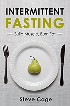 Intermittent fasting: Build Muscle Lose Fat: Weight Loss, Benefits Of Intermittent Fasting, Water Fasting, Intermittent Fasting For Beginners by [Cage, Steve]