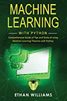 Machine Learning with Python: Comprehensive Guide of Tips and Tricks of using Machine Learning Theories with Python