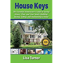 House Keys: The Essential Homeowner's Guide to Saving Money, Time, and Your Sanity Building, Buying, Selling, and Maintaining a Home (English Edition)