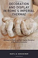 Decoration and Display in Rome's Imperial Thermae: Messages of Power and Their Popular Reception at the Baths of Caracalla
