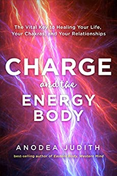 Charge and the Energy Body: The Vital Key to Healing Your Life, Your Chakras, and Your Relationships by [Judith, Anodea]