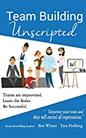 Team Building Unscripted: Teams Are Improvised. Learn the Rules. Be Successful.