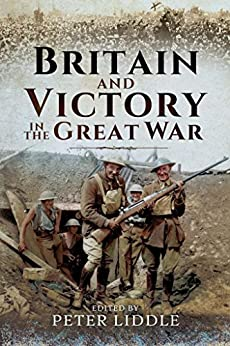 Britain and Victory in the Great War by [Liddle, Peter]