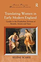 Translating Women in Early Modern England: Gender in the Elizabethan Versions of Boiardo, Ariosto and Tasso (Anglo-Italian Renaissance Studies)