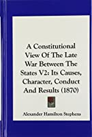 A Constitutional View of the Late War Between the States V2: Its Causes, Character, Conduct and Results (1870)
