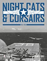 Night Cats and Corsairs: The Operational History of Grumman and Vought Night Fighter Aircraft - 1942-1953