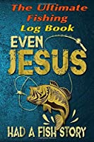 """The Fishing Log Book """"Even Jesus Had A Fish Story"""": The Essential Notebook For The Serious Fisherman To Record Fishing Trip Experiences"""