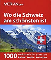 MERIAN live! Reisefuehrer Wo die Schweiz am schoensten ist: 1000 Ausflgusziele fuer das ganze Jahr: Freizeit, Familie, Ferienideen