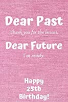 Dear Past Thank you for the lessons. Dear Future I'm ready. Happy 25th Birthday!: Dear Past 25th Birthday Card Quote Journal / Notebook / Diary / Greetings / Appreciation Gift (6 x 9 - 110 Blank Lined Pages)