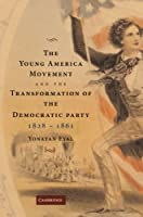 The Young America Movement and the Transformation of the Democratic Party, 1828-1861