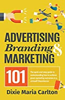 Advertising, Branding, and Marketing 101: The Quick and Easy Guide to Achieving Great Marketing Outcomes in a Small Business