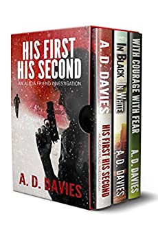 Alicia Friend Investigations Books 1-3 Box Set: His First His Second, In Black In White, With Courage With Fear: A Three-Book Mystery Thriller Anthology by [Davies, A. D.]