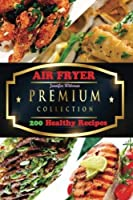 Air FRYER: The Premium Collection of 200 Healthy Recipes [並行輸入品]
