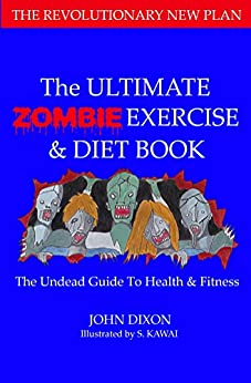 The Ultimate Zombie Exercise and Diet Book: The Undead Guide to Health and Fitness by [Dixon, John, Kawai, S.]