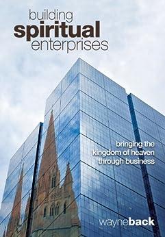 Building Spiritual Enterprises - Bringing the Kingdom of Heaven through Business by [Back, Wayne]