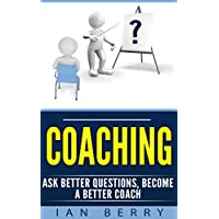 Coaching: Ask Better Questions, Become A Better Coach (Coaching for performance, Coaching questions, Coaching for business, Coaching habit Book 1) (English Edition)