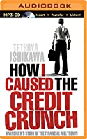 How I Caused the Credit Crunch: An Insider's Story of the Financial Meltdown