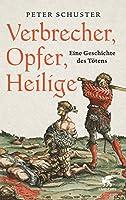 Verbrecher, Opfer, Heilige: Eine Geschichte des Toetens 1200-1700