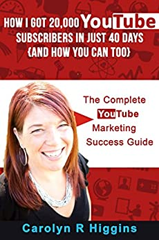 How I Got 20,000 YouTube Subscribers in Just 40 Days  (And How You Can Too!): The Complete YouTube Marketing Success Guide & Workbook by [Higgins, Carolyn]