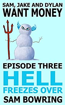 Sam, Jake and Dylan Want Money: Episode 3 - Hell Freezes Over by [Bowring, Sam]