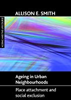 Ageing in urban neighbourhoods: Place attachment and social exclusion (Ageing and the Lifecourse)