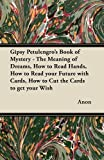 Gipsy Petulengro's Book of Mystery - The Meaning of Dreams, How to Read Hands, How to Read Your Future with Cards, How to Cut th