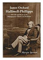 James Orchard Halliwell-Phillipps: The Life and Works of the Sakespearean Scholar and Bookman