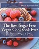 The Best Sugar-Free Vegan Cookbook Ever: 60+ Easy Recipes for a Healthy Lifestyle for the Whole Family