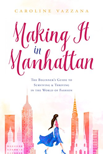 Making It in Manhattan: The Beginner's Guide to Surviving & Thriving in the World of Fashion
