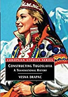 Constructing Yugoslavia: A Transnational History (Europe in Transition: The NYU European Studies Series)