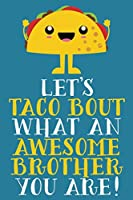 Let's Taco Bout What An Awesome Brother You Are: Cute Blank Lined Notebook Journal For Siblings   Cute Funny Pun Christmas Or Birthday Gift
