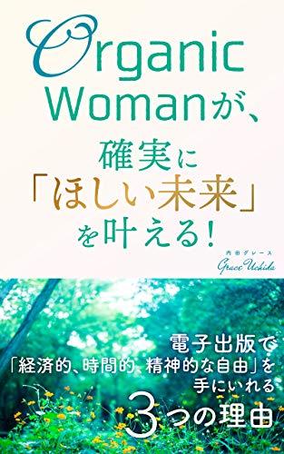 Organic Womanが、確実に「ほしい未来」を叶える!: 電子出版で「経済的、時間的、精神的な自由」を手に入れる3つの理由