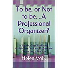 To be, or Not to be....A Professional Organizer?: A Step-by-Step Workbook to Help You Decide if Professional Organizing is For You